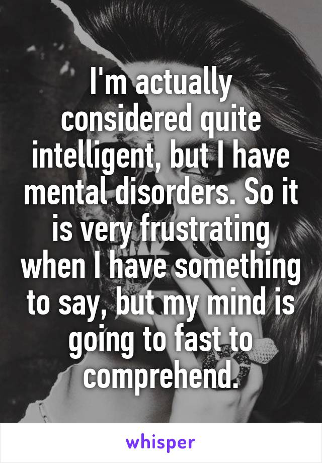 I'm actually considered quite intelligent, but I have mental disorders. So it is very frustrating when I have something to say, but my mind is going to fast to comprehend.