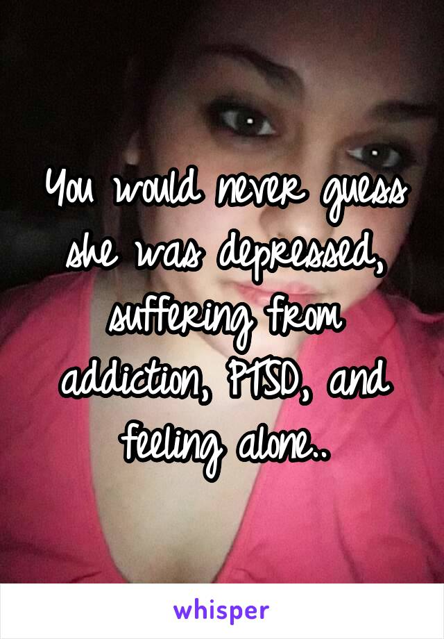 You would never guess she was depressed, suffering from addiction, PTSD, and feeling alone..