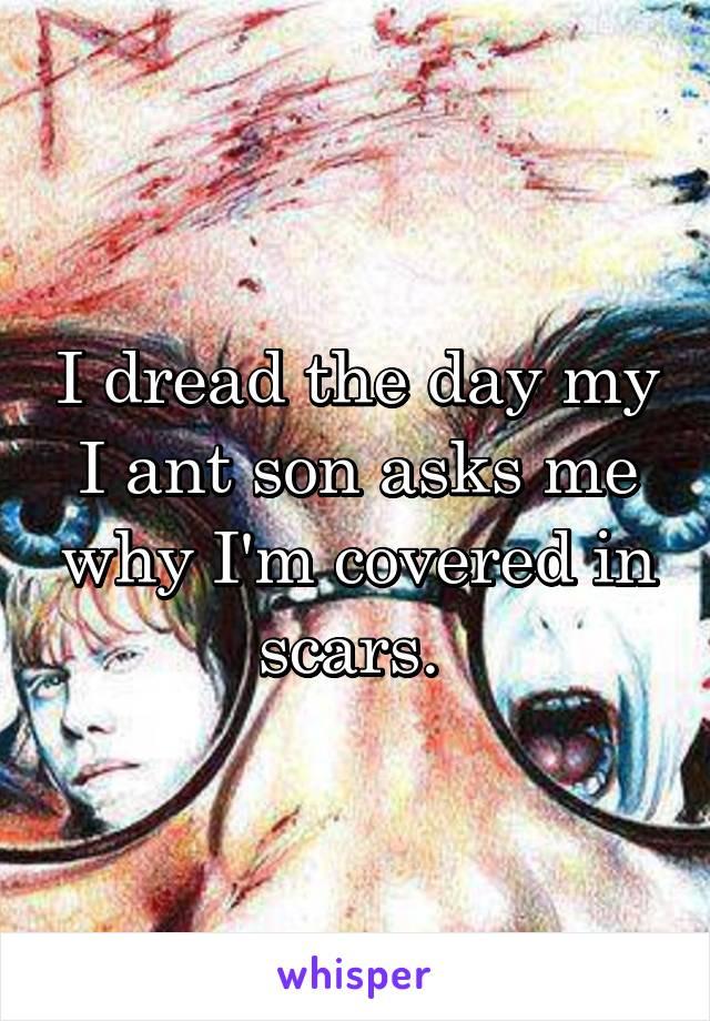 I dread the day my I ant son asks me why I'm covered in scars.