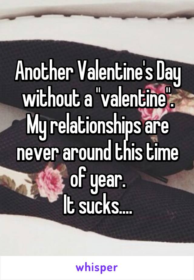 """Another Valentine's Day without a """"valentine"""". My relationships are never around this time of year. It sucks...."""