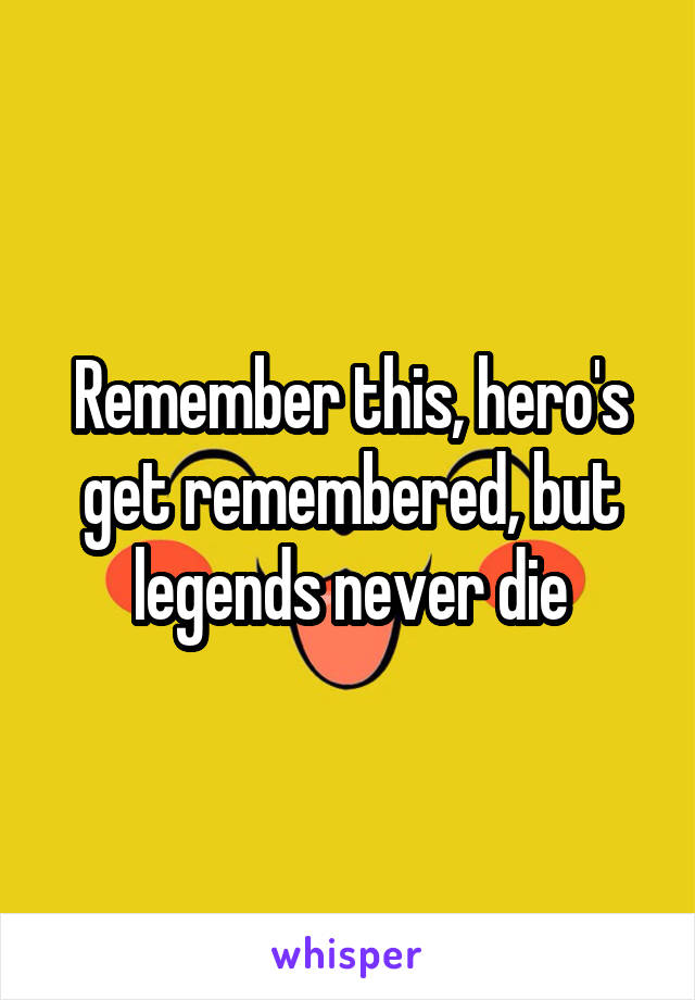 Remember this, hero's get remembered, but legends never die