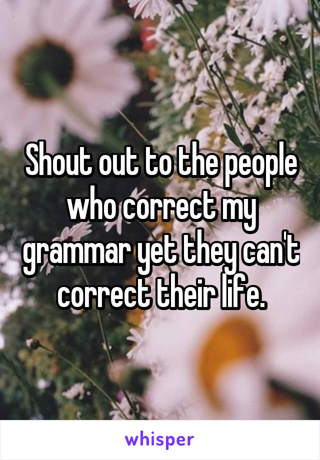 Shout out to the people who correct my grammar yet they can't correct their life.