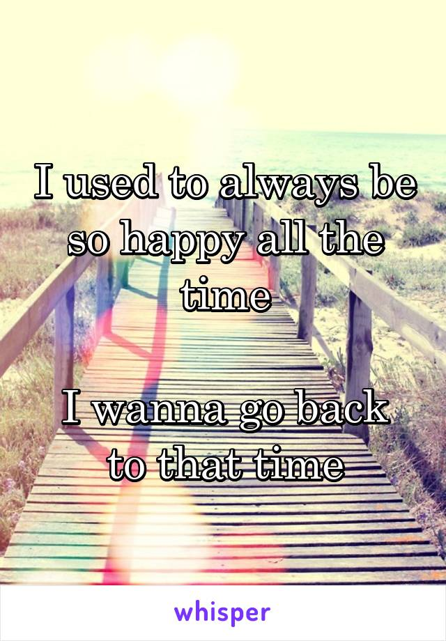 I used to always be so happy all the time  I wanna go back to that time