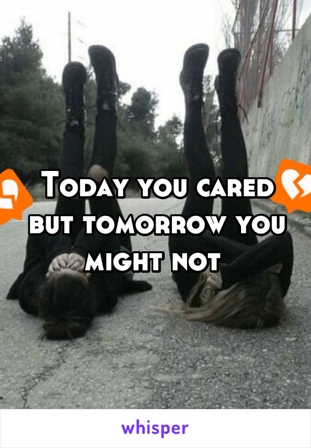 Today you cared but tomorrow you might not