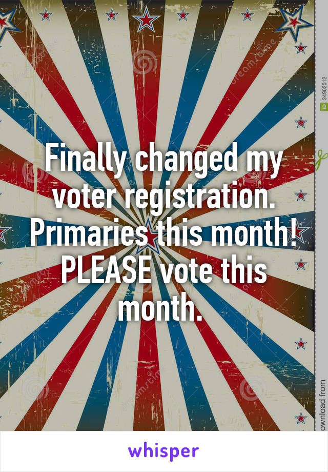 Finally changed my voter registration. Primaries this month! PLEASE vote this month.