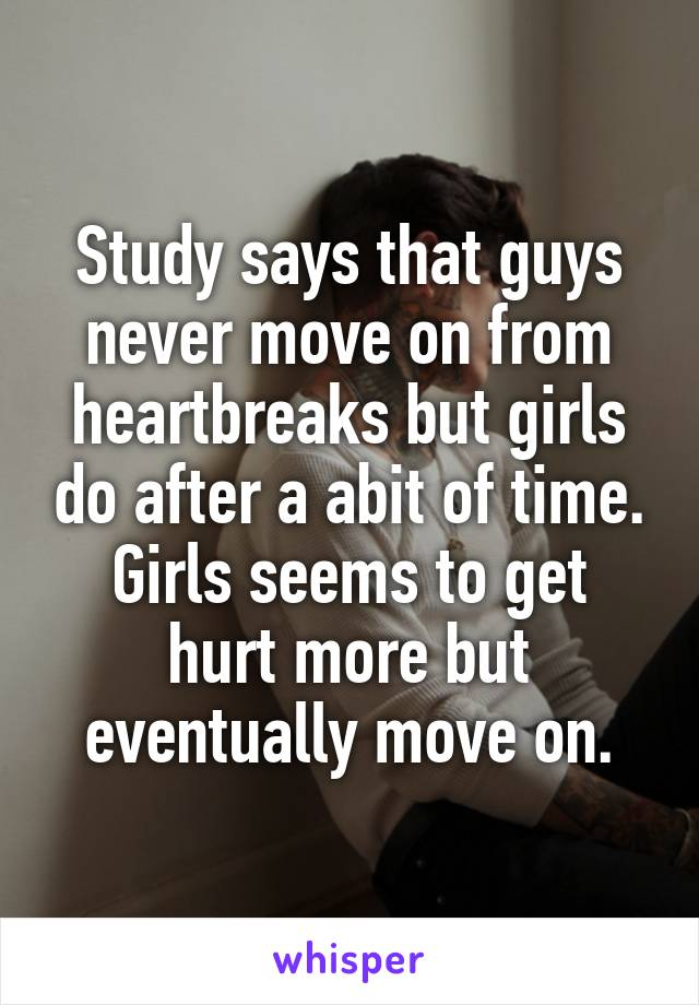 Study says that guys never move on from heartbreaks but girls do after a abit of time. Girls seems to get hurt more but eventually move on.
