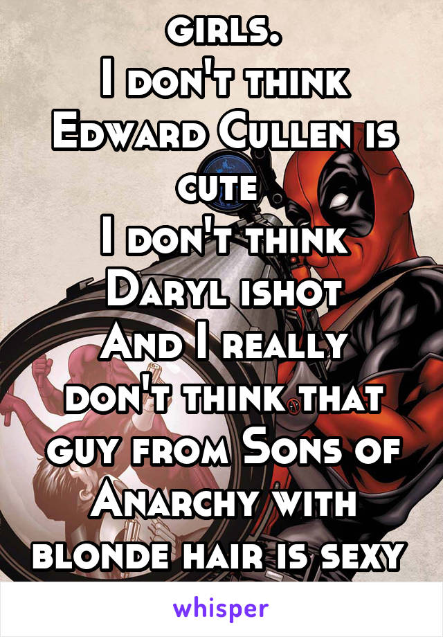 I'm not like normal girls. I don't think Edward Cullen is cute  I don't think Daryl ishot And I really don't think that guy from Sons of Anarchy with blonde hair is sexy  I have a crush on dead pool