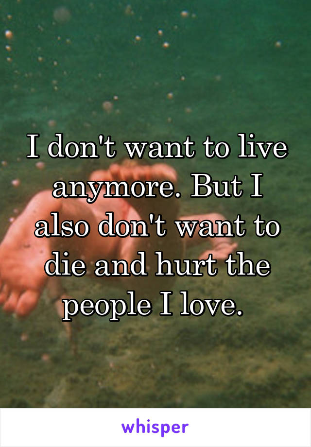 I don't want to live anymore. But I also don't want to die and hurt the people I love.
