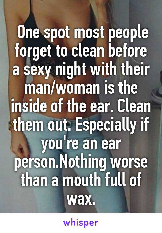 One spot most people forget to clean before a sexy night with their man/woman is the inside of the ear. Clean them out. Especially if you're an ear person.Nothing worse than a mouth full of wax.