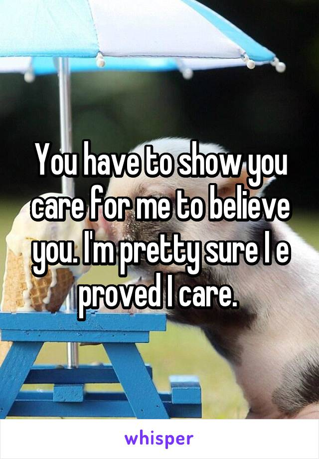 You have to show you care for me to believe you. I'm pretty sure I e proved I care.