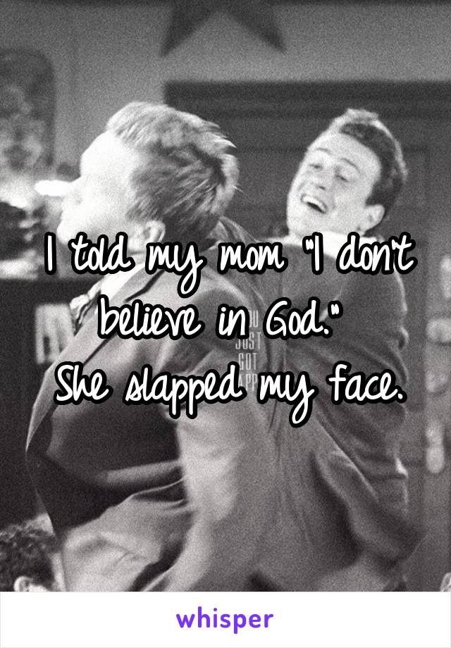 "I told my mom ""I don't believe in God.""  She slapped my face."