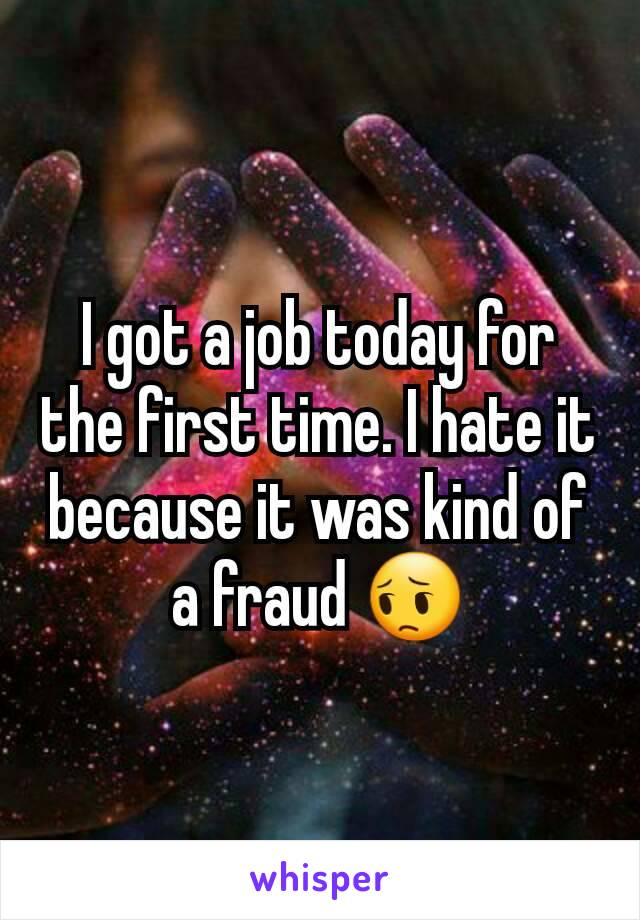 I got a job today for the first time. I hate it because it was kind of a fraud 😔