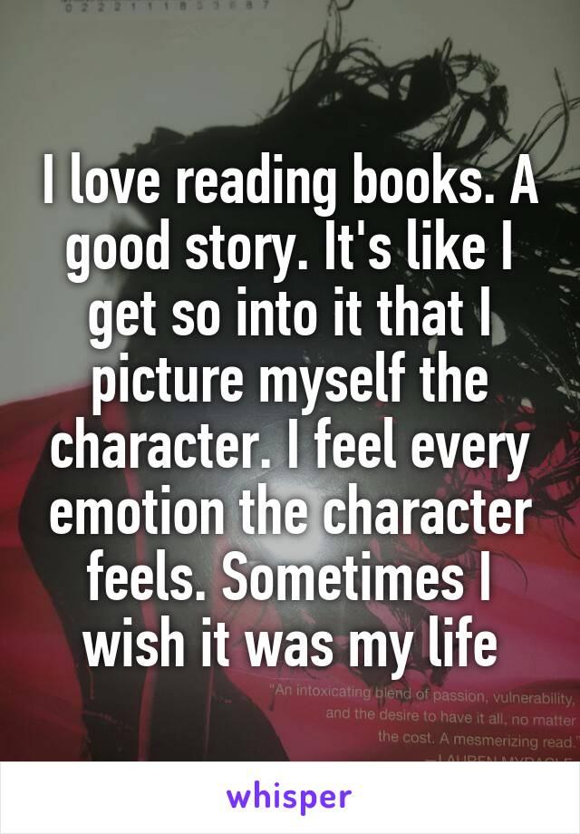 I love reading books. A good story. It's like I get so into it that I picture myself the character. I feel every emotion the character feels. Sometimes I wish it was my life