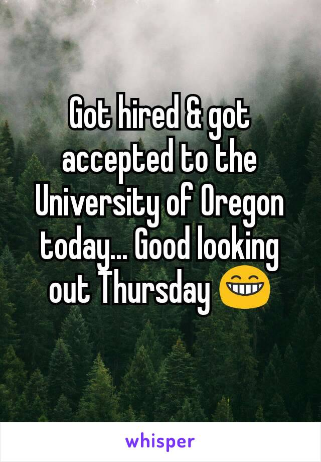 Got hired & got accepted to the University of Oregon today... Good looking out Thursday 😁