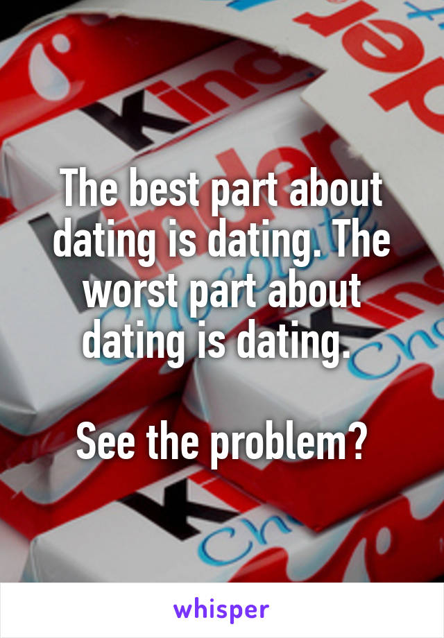 The best part about dating is dating. The worst part about dating is dating.   See the problem?