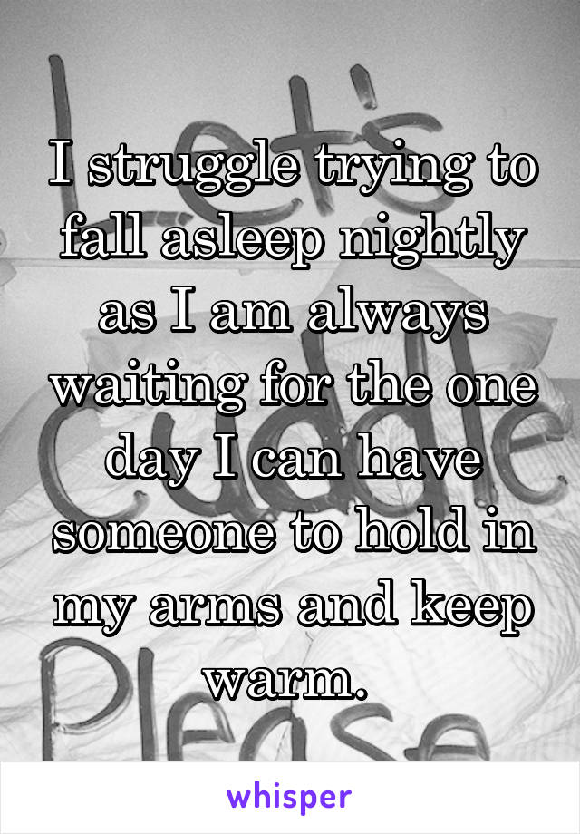 I struggle trying to fall asleep nightly as I am always waiting for the one day I can have someone to hold in my arms and keep warm.