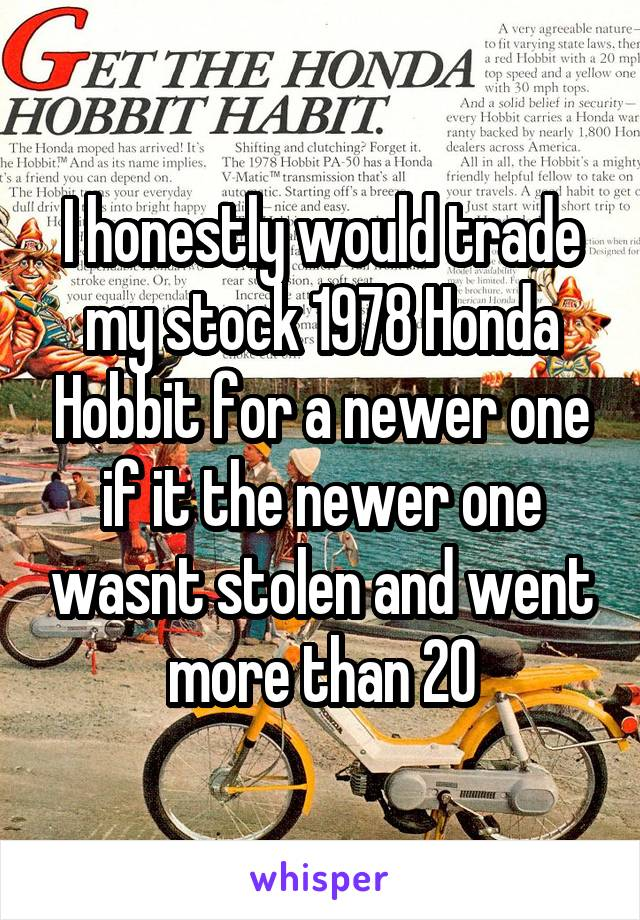 I honestly would trade my stock 1978 Honda Hobbit for a newer one if it the newer one wasnt stolen and went more than 20