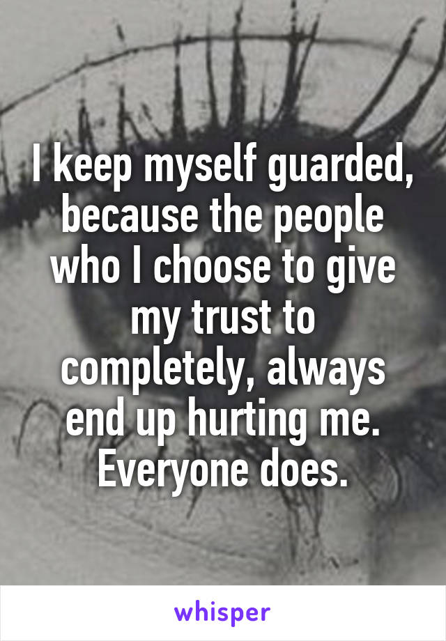 I keep myself guarded, because the people who I choose to give my trust to completely, always end up hurting me. Everyone does.