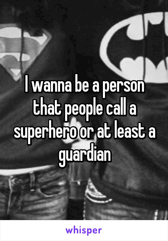 I wanna be a person that people call a superhero or at least a guardian