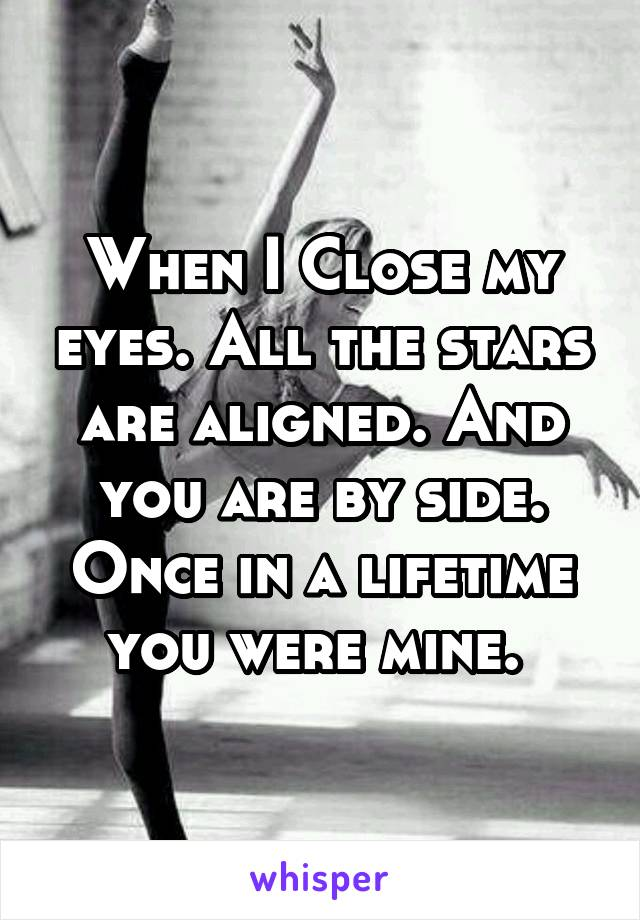 When I Close my eyes. All the stars are aligned. And you are by side. Once in a lifetime you were mine.