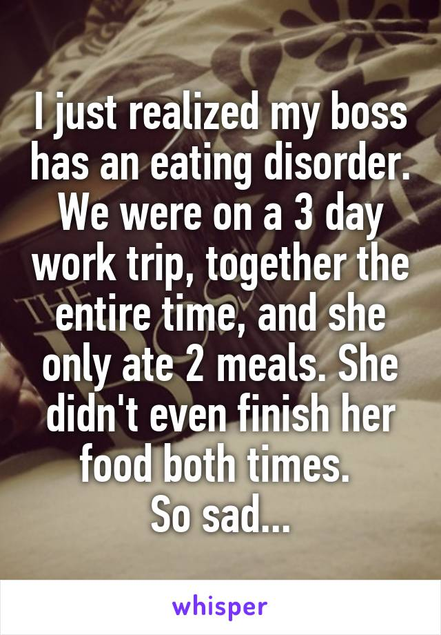 I just realized my boss has an eating disorder. We were on a 3 day work trip, together the entire time, and she only ate 2 meals. She didn't even finish her food both times.  So sad...