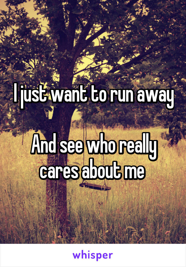 I just want to run away  And see who really cares about me