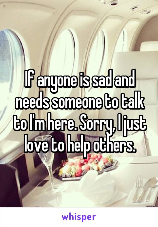 If anyone is sad and needs someone to talk to I'm here. Sorry, I just love to help others.