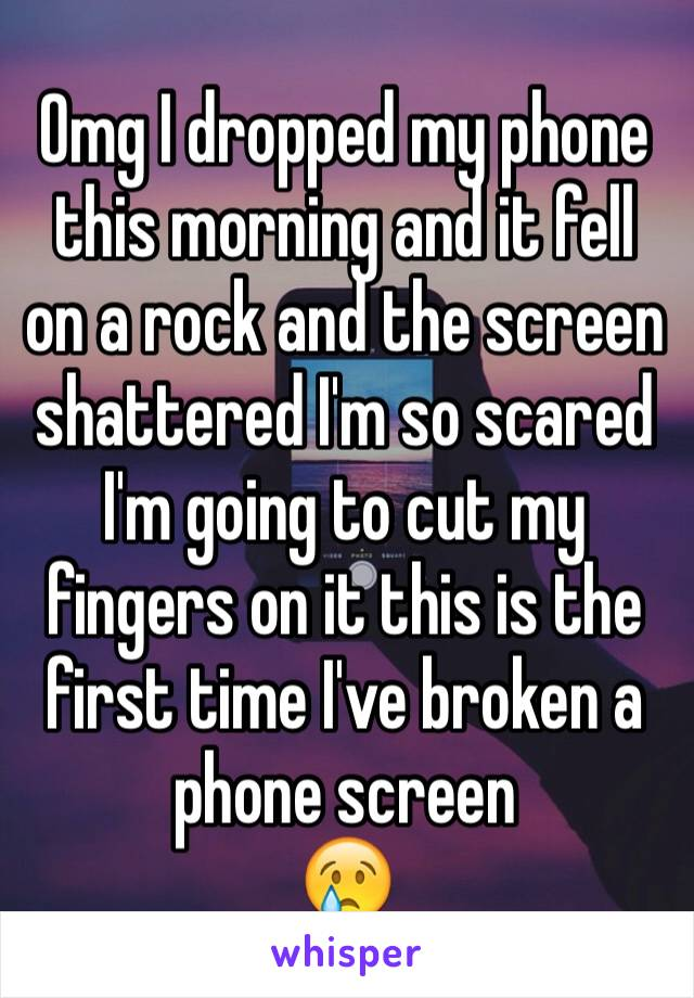Omg I dropped my phone this morning and it fell on a rock and the screen shattered I'm so scared I'm going to cut my fingers on it this is the first time I've broken a phone screen  😢