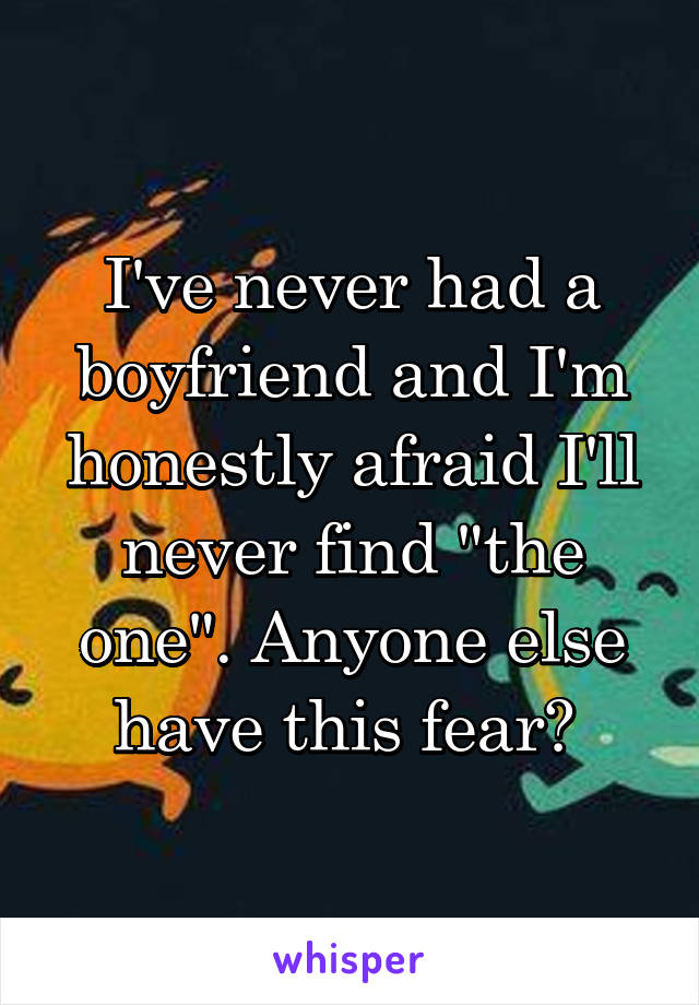 """I've never had a boyfriend and I'm honestly afraid I'll never find """"the one"""". Anyone else have this fear?"""