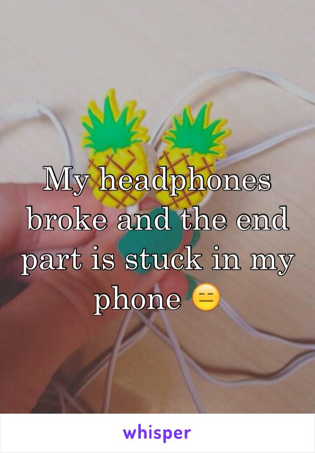 My headphones broke and the end part is stuck in my phone 😑