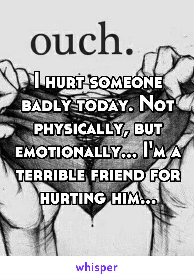 I hurt someone badly today. Not physically, but emotionally... I'm a terrible friend for hurting him...