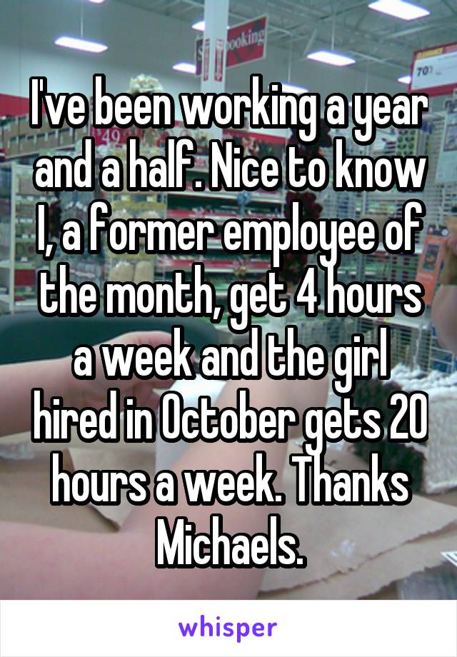I've been working a year and a half. Nice to know I, a former employee of the month, get 4 hours a week and the girl hired in October gets 20 hours a week. Thanks Michaels.