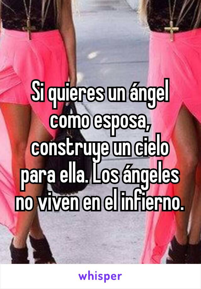 Si quieres un ángel como esposa, construye un cielo para ella. Los ángeles no viven en el infierno.