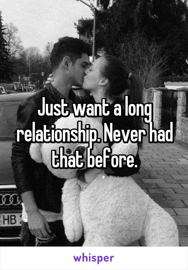 Just want a long relationship. Never had that before.