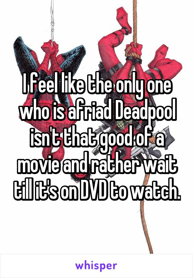 I feel like the only one who is afriad Deadpool isn't that good of a movie and rather wait till it's on DVD to watch.