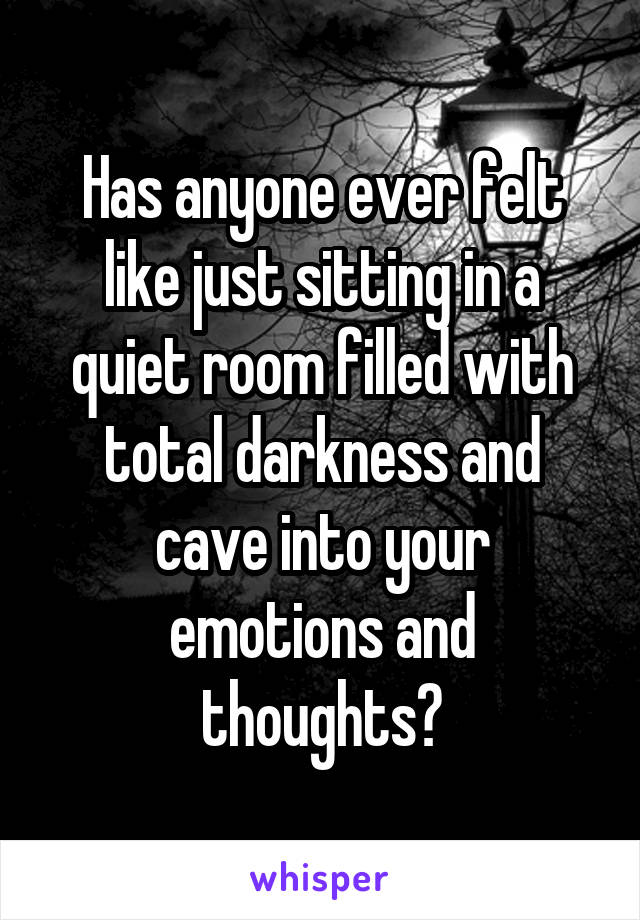Has anyone ever felt like just sitting in a quiet room filled with total darkness and cave into your emotions and thoughts?