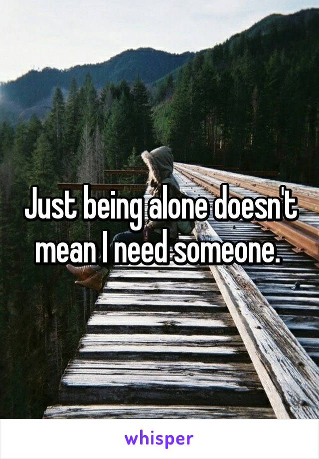 Just being alone doesn't mean I need someone.