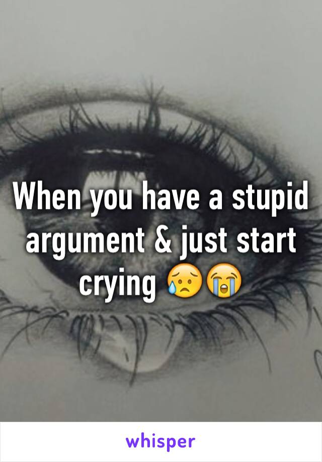 When you have a stupid argument & just start crying 😥😭