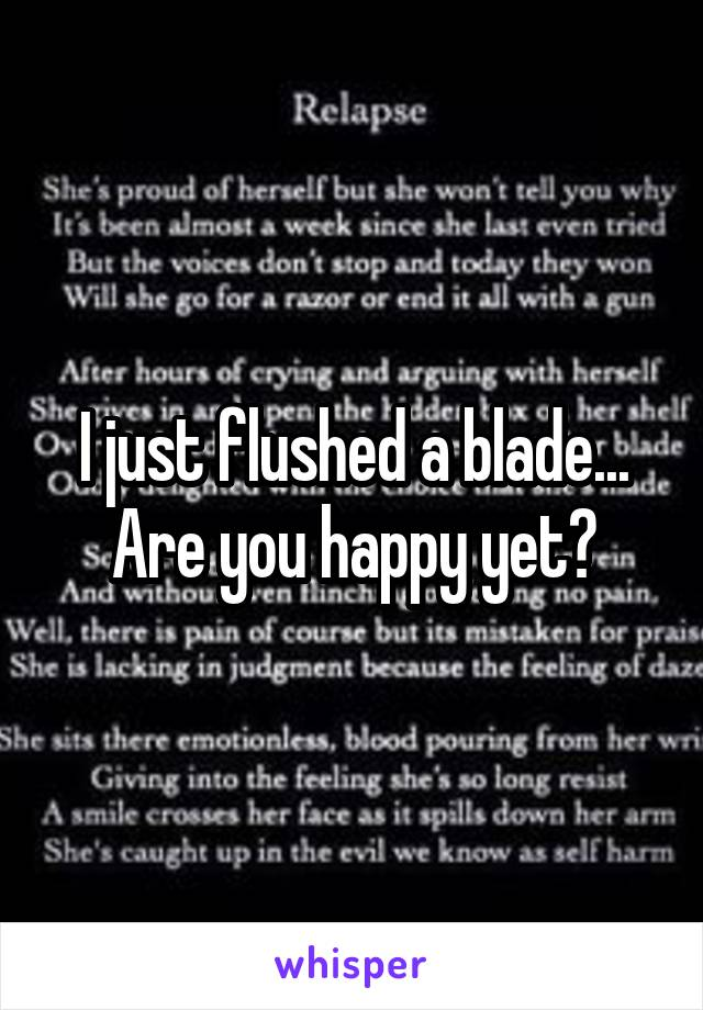 I just flushed a blade... Are you happy yet?