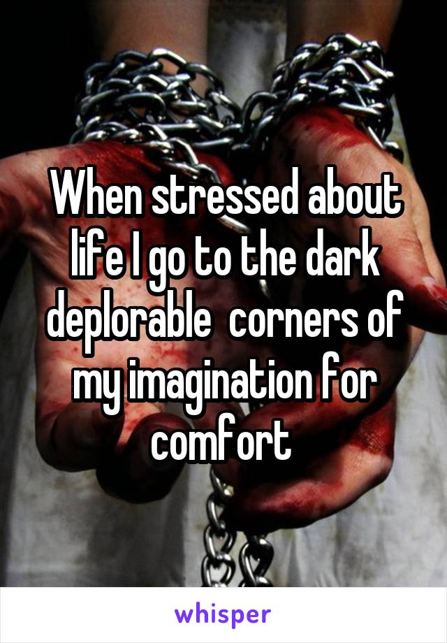 When stressed about life I go to the dark deplorable  corners of my imagination for comfort