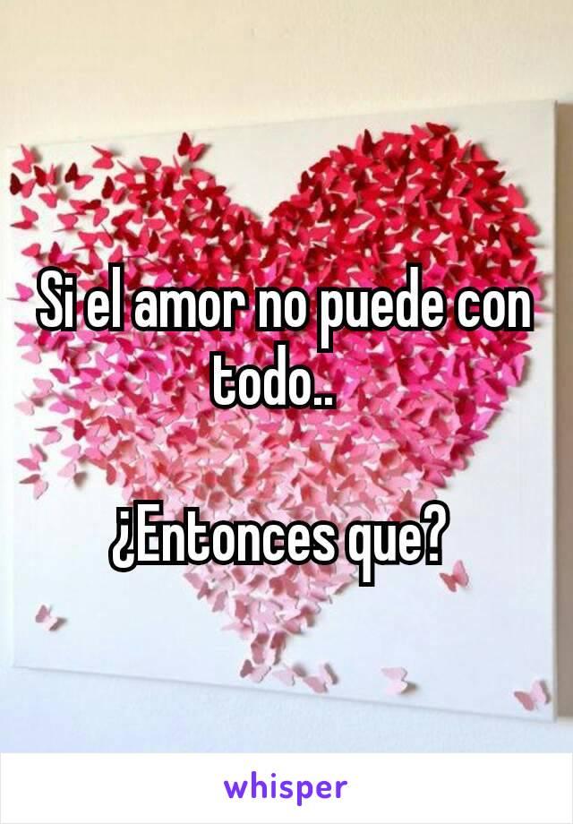 Si el amor no puede con todo..    ¿Entonces que?