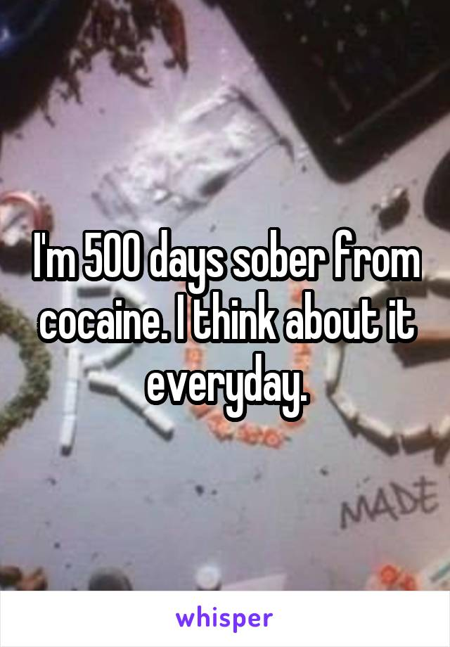 I'm 500 days sober from cocaine. I think about it everyday.