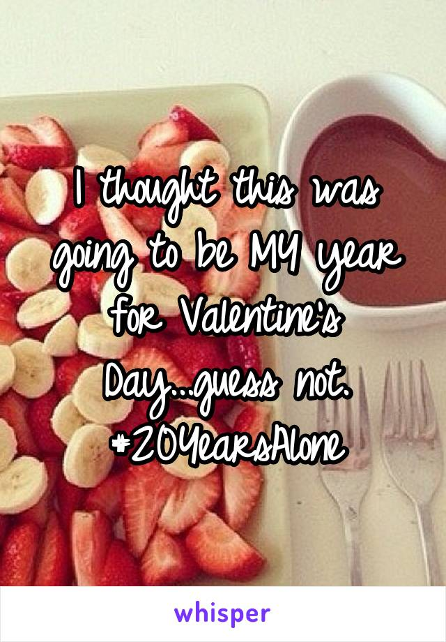 I thought this was going to be MY year for Valentine's Day...guess not. #20YearsAlone