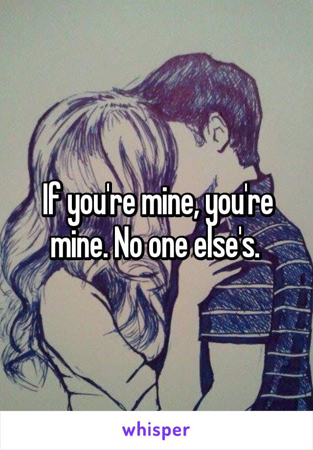 If you're mine, you're mine. No one else's.