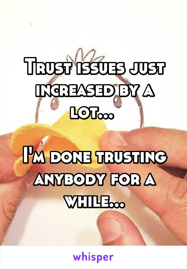 Trust issues just increased by a lot...   I'm done trusting anybody for a while...