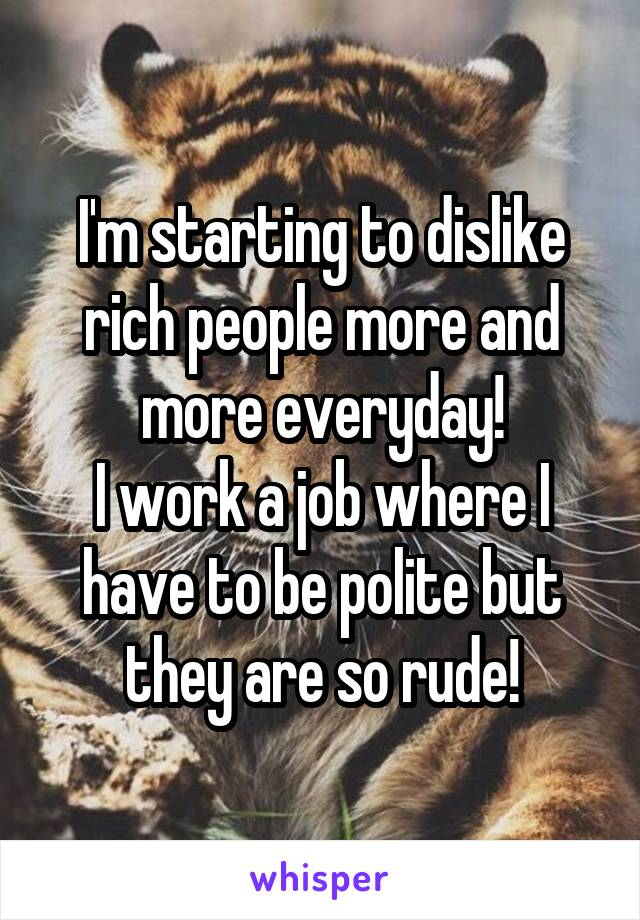 I'm starting to dislike rich people more and more everyday! I work a job where I have to be polite but they are so rude!