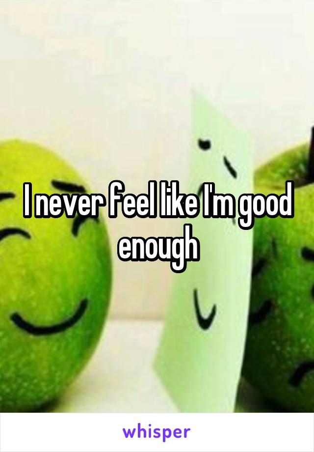 I never feel like I'm good enough