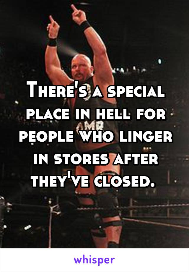 There's a special place in hell for people who linger in stores after they've closed.