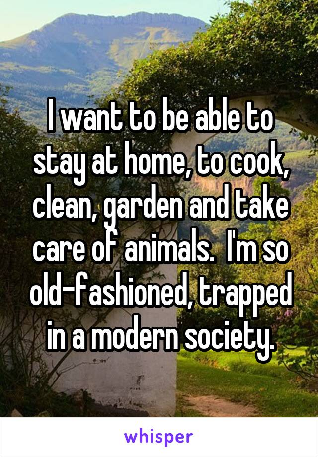 I want to be able to stay at home, to cook, clean, garden and take care of animals.  I'm so old-fashioned, trapped in a modern society.