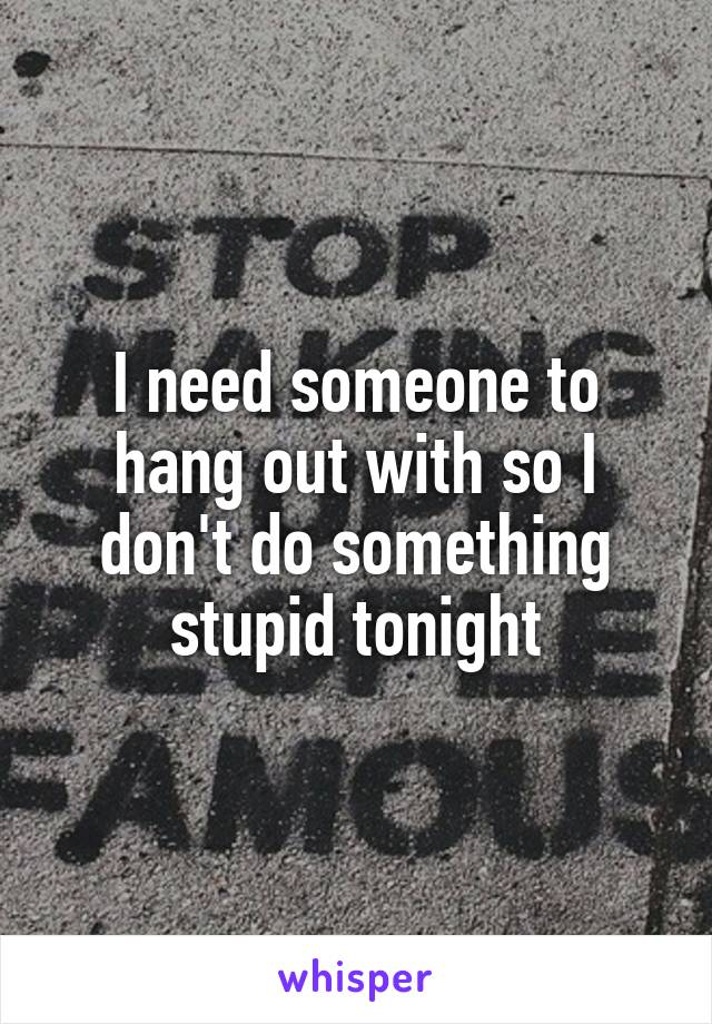 I need someone to hang out with so I don't do something stupid tonight